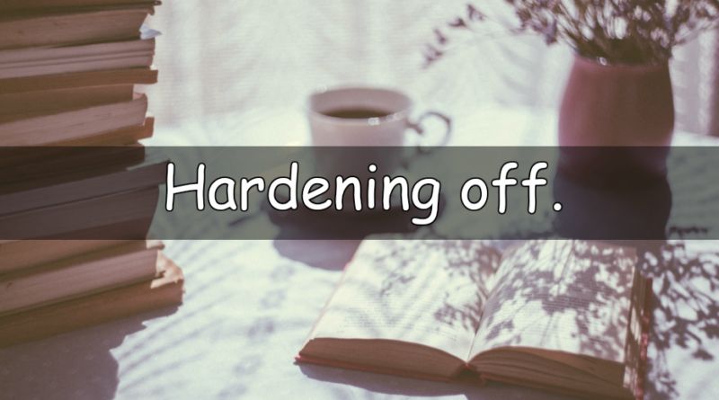 Its that time of the week to look at my understanding of a horticultural word or term. This week we are looking at hardening off.